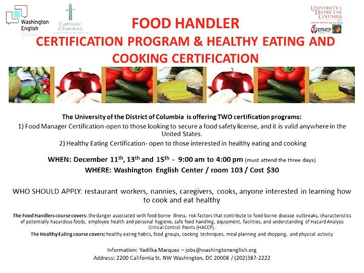 *ATTENTION ALL STUDENTS*  The University of District of Columbia is offering TWO CERTIFICATION PROGRAMS:  1. FOOD HANDLER CERTIFICATION: Open to those looking to secure a food safety license (valid anywhere in the United States!) 2.SAFETY EATING CERTIFICATION: Open to those interested in healthy eating and cooking!  WHEN? December 11th, 13th and 15th  9:00 am to 4:00 pm (must attend the three days)  WHERE? Washington English Center / room 103/ COST $30  WHO SHOULD APPLY? Restaurant workers, nannies, caregivers, cooks, anyone interested in learning how to cook and eat healthy.  For more Information, please contact Yadilka Marquez at jobs@washingtonenglish.